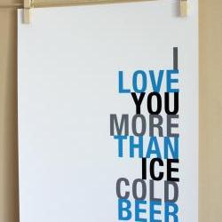 I Love You More Than Ice Cold Beer, 8x10